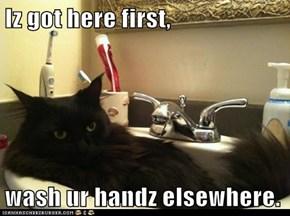 Iz got here first,  wash ur handz elsewhere.