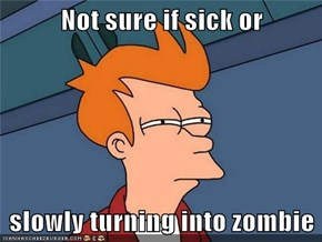 Not sure if sick or  slowly turning into zombie