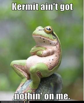 Kermit ain't got  nothin' on me.