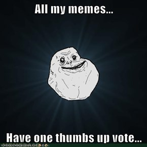 All my memes...  Have one thumbs up vote...