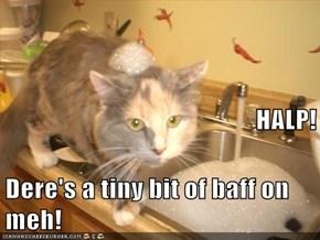 HALP! Dere's a tiny bit of baff on meh!