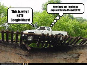 This is why I  HATE  Google Maps!
