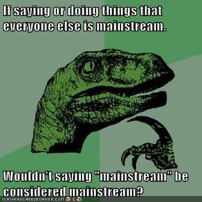 "If saying or doing things that everyone else is mainstream.  Wouldn't saying ""mainstream"" be considered mainstream?"