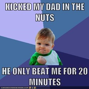 KICKED MY DAD IN THE NUTS  HE ONLY BEAT ME FOR 20 MINUTES