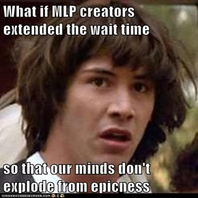 What if MLP creators extended the wait time  so that our minds don't explode from epicness