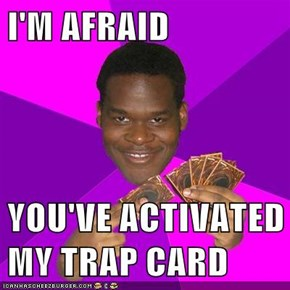 I'M AFRAID   YOU'VE ACTIVATED MY TRAP CARD