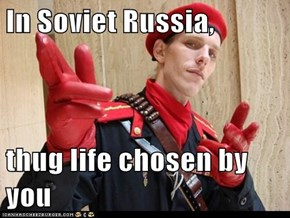 In Soviet Russia,  thug life chosen by you