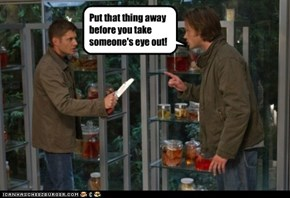 Put that thing away before you take someone's eye out!