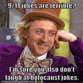 9/11 jokes are terrible?  I'm sure you also don't laugh at holocaust jokes.