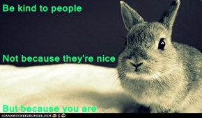 Be kind to people Not because they're nice But because you are
