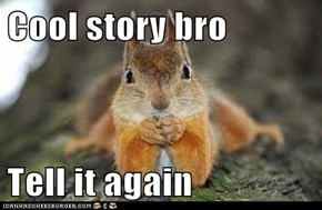 Cool story bro  Tell it again