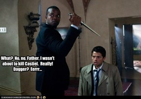 What?  No, no, Father, I wasn't about to kill Castiel.  Really! Dagger?  Eerrr...