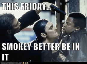 THIS FRIDAY...  SMOKEY BETTER BE IN IT