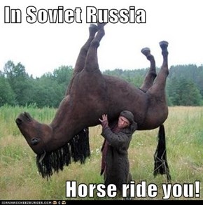 In Soviet Russia  Horse ride you!