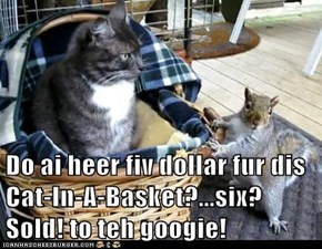 Do ai heer fiv dollar fur dis Cat-In-A-Basket?...six?  Sold! to teh googie!