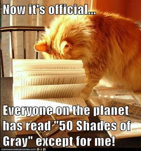 "Now it's official...  Everyone on the planet has read ""50 Shades of Gray"" except for me!"