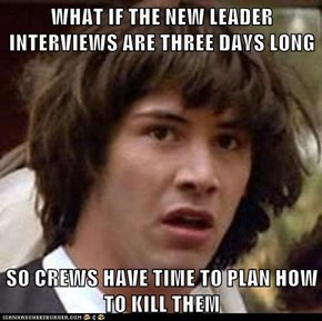 WHAT IF THE NEW LEADER INTERVIEWS ARE THREE DAYS LONG  SO CREWS HAVE TIME TO PLAN HOW TO KILL THEM