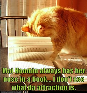 Mai Hoomin always has her nose in a book... I don't see what da attraction is.