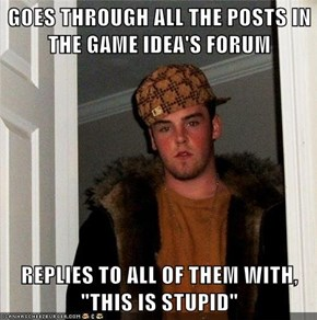 "GOES THROUGH ALL THE POSTS IN THE GAME IDEA'S FORUM  REPLIES TO ALL OF THEM WITH, ""THIS IS STUPID"""