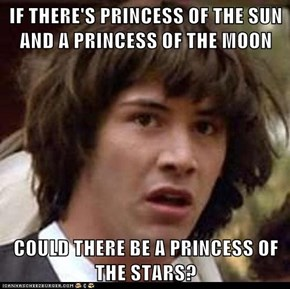 IF THERE'S PRINCESS OF THE SUN AND A PRINCESS OF THE MOON  COULD THERE BE A PRINCESS OF THE STARS?
