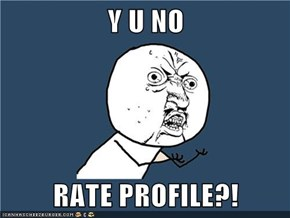 Y U NO  RATE PROFILE?!