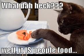 What dah heck???  well, it IS people food...