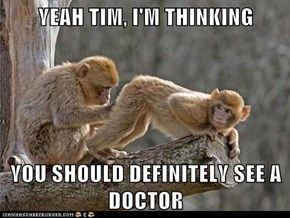 YEAH TIM, I'M THINKING  YOU SHOULD DEFINITELY SEE A DOCTOR