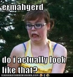 ermahgerd  do i actually look like that?
