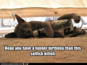 Hope you have a funner birthday than this  selfish kitteh