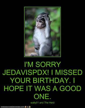I'M SORRY JEDAVISPDX! I MISSED YOUR BIRTHDAY. I HOPE IT WAS A GOOD ONE.