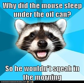 Why did the mouse sleep under the oil can?  So he wouldn't sqeak in the morning