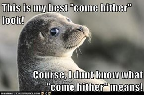 """This is my best """"come hither"""" look!  Course, I dunt know what """"come hither"""" means!"""