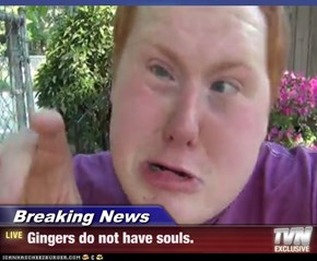 Breaking News - Gingers do not have souls.