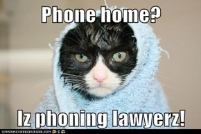 Phone home?  Iz phoning lawyerz!