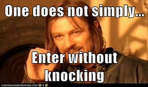 One does not simply...  Enter without knocking