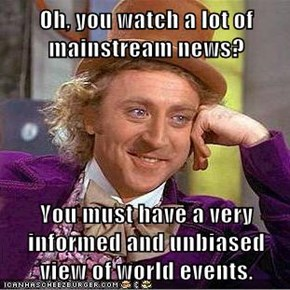 Oh, you watch a lot of mainstream news?  You must have a very informed and unbiased view of world events.