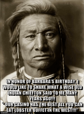 "IN HONOR OF BARBARA'S BIRTHDAY, I WOULD LIKE TO SHARE WHAT A WISE OLD INDIAN CHIEFTON SAID TO ME MANY YEARS AGO!!!                                                            "" OUR CASINO HAS THE BEST ALL YOU CAN EAT LOBSTER BUFFET IN THE WEST!!!"""