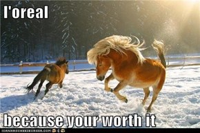 l'oreal  because your worth it