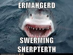 ERMAHGERD  SWERMING SHERPTERTH