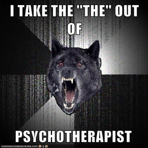 I TAKE THE ''THE'' OUT OF      PSYCHOTHERAPIST