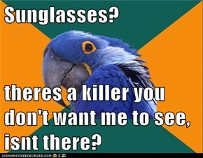 Sunglasses?  theres a killer you don't want me to see, isnt there?