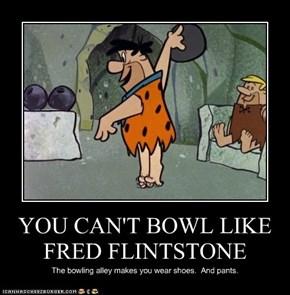 YOU CAN'T BOWL LIKE FRED FLINTSTONE