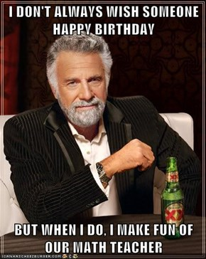 I DON'T ALWAYS WISH SOMEONE HAPPY BIRTHDAY  BUT WHEN I DO, I MAKE FUN OF OUR MATH TEACHER