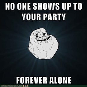 NO ONE SHOWS UP TO YOUR PARTY  FOREVER ALONE