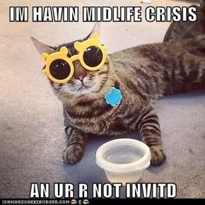 IM HAVIN MIDLIFE CRISIS  AN UR R NOT INVITD
