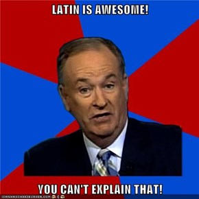 LATIN IS AWESOME!  YOU CAN'T EXPLAIN THAT!