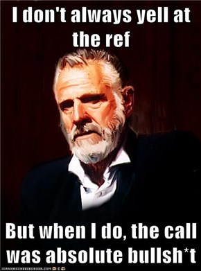I don't always yell at the ref  But when I do, the call was absolute bullsh*t