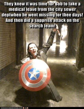 They knew it was time for Bob to take a medical leave from the city sewer deptwhen he went missing for thee days! And then did a supprise attack on the search team!