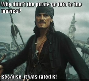 Why didn't the pirate go into to the movies?  Because, it was rated R!