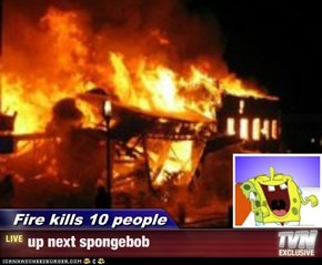 Fire kills 10 people - up next spongebob